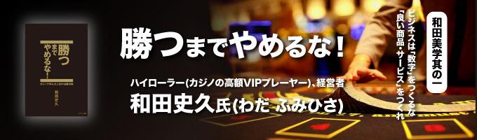 勝つまでやめるな! ハイローラー(カジノの高額VIPプレーヤー) 経営者 和田史久氏