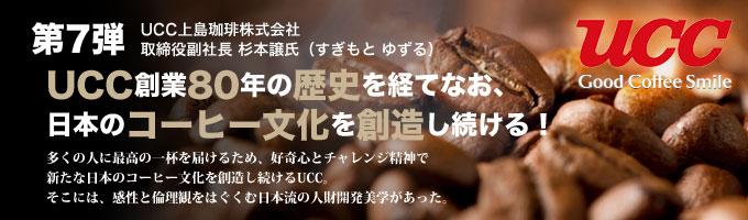 UCC上島珈琲株式会社 取締役副社長 杉本譲氏 インタビュー UCC創業80年の歴史を経てなお、日本のコーヒー文化を創造し続ける!多くの人に最高の一杯を届けるため、好奇心とチャレンジ精神で新たな日本のコーヒー文化を創造し続けるUCC。そこには、感性と倫理観をはぐくむ日本流の人財開発美学があった。
